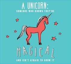 A unicorn: someone who knows they\'re magical and isn\'t afraid to show it.