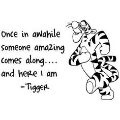Tigger, once in a while somone amazing comes along, and here i am!
