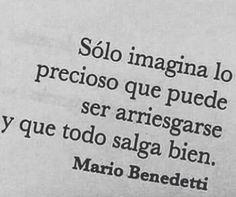 """""""Solo imagina lo precioso que sea arriesgarse y que todo salga bien."""" Mario Benedetti."""