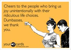 Cheers to the people who bring us joy unintentionally with their ridiculous life choices. Dumb-asses, we thank you.