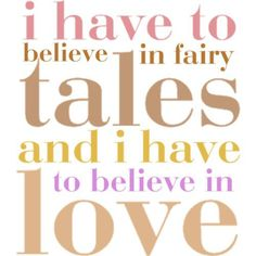 I have to believe in Fairy Tales and i have to believe in Love