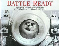 Battle Ready; The National Coast Defense System and the Fortification of Puget Sound, 1894-1925, by David M. Hansen