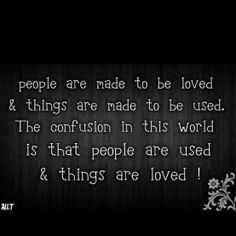 People are made to be loved & things are made to be used. The confusion in this world is that people are used & things are loved! ..so true and inspirational