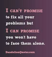 I can't fix anything. I can't promise they will completely go away. I can't I really can't. But yes I can promise you won't be alone going through it all. You mean everything to me and I can promise that you will never have to go through any problem alone any more!!!