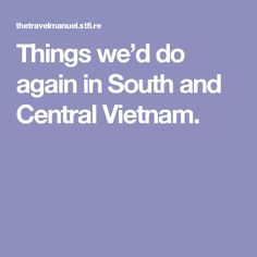 Things we'd do again in South and Central Vietnam.