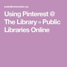 Using Pinterest @ The Library » Public Libraries Online