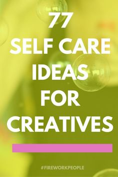 77 Self-Care Ideas for Creatives — #fireworkpeople