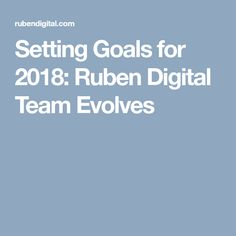 Setting Goals for 2018: Ruben Digital Team Evolves #teamwork #goals #achievement #personal #professional #support #growth #bettertogether