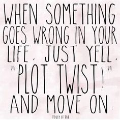 """♕ love this...When Something Goes Wrong In Your Life, Just Yell """"Plot Twist"""" and Move ON!"""