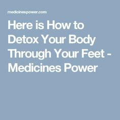 Here is How to Detox Your Body Through Your Feet - Medicines Power