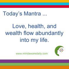 """Today's <a class=""""pintag"""" href=""""/explore/Mantra/"""" title=""""#Mantra explore Pinterest"""">#Mantra</a>. . . Love, health, and wealth flow abundantly into my life. <a class=""""pintag searchlink"""" data-query=""""%23affirmation"""" data-type=""""hashtag"""" href=""""/search/?q=%23affirmation&rs=hashtag"""" rel=""""nofollow"""" title=""""#affirmation search Pinterest"""">#affirmation</a> <a class=""""pintag searchlink"""" data-query=""""%23trainyourbrain"""" data-type=""""hashtag"""" href=""""/search/?q=%23trainyourbrain&rs=hashtag"""" rel=""""nofollow"""" title=""""#trainyourbrain search Pinterest"""">#trainyourbrain</a> <a class=""""pintag searchlink"""" data-query=""""%23ltg"""" data-type=""""hashtag"""" href=""""/search/?q=%23ltg&rs=hashtag"""" rel=""""nofollow"""" title=""""#ltg search Pinterest"""">#ltg</a> Get our mantras in your email inbox here:"""