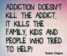 Should say: Addiction doesn't only kill the addict it kills the family, kids, and people who tried to help