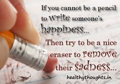 If You Cannot Be A Pencil To Write Someone's Happiness Then Try To Be...