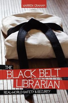 The black belt librarian : real-world safety & security / Warren Graham. Chicago : American Library Association, 2012.