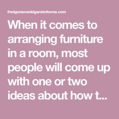 When it comes to arranging furniture in a room, most people will come up with one or two ideas about how they want the furniture placed. Sometimes with a little extra thought, and some imagination a person can come up with a few extra furniture arranging options for the space. This post was an exercise…