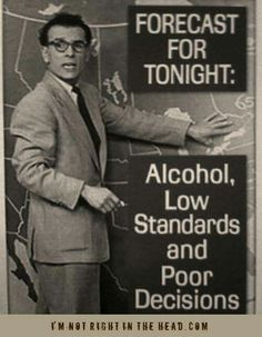 Forecast For Tonight: Alcohol, Poor Decisions, & Low Standards
