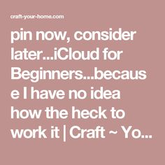 pin now, consider later...iCloud for Beginners...because I have no idea how the heck to work it | Craft ~ Your ~ HomeCraft ~ Your ~ Home