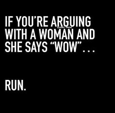 If you're arguing with a woman and she says WOW, just run seriously!