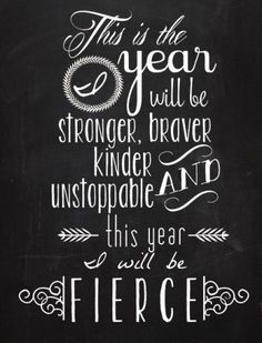 This is the year I will be stronger, braver, kinder and unstoppable.  This year I will be fierce.