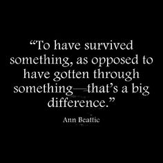 To have survived something - as opposed to have gotten through something - that's a big difference.