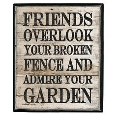 Friends overlook your broken fence and admire your garden quotable quotes, funny quotes, best Great Quotes, Quotes To Live By, Inspirational Quotes, Motivational Quotes, Awesome Quotes, Funny Quotes, Garden Quotes, Box Signs, True Friends