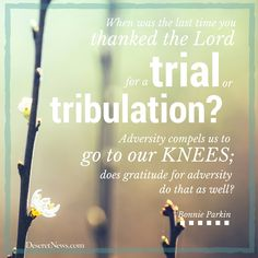 """Sister Bonnie Parkin: """"When was the last time you thanked the Lord for a trial or tribulation? adversity compels us to go to our knees; does gratitude for adversity do that as well?"""" #lds #quotes #gratitude"""