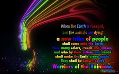 When the Earth is ravaged and the animals are dying a new kind of tribe shall come unto the Earth from many colors, creeds and classes and who by their actions and deeds shall make the Earth green again . They shall be known as the Warriors of the Rainbow.