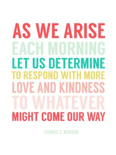 """""""As we arise each morning let us determine to respond with more love and kindness to whatever might come our way."""" - Thomas S. Monson"""