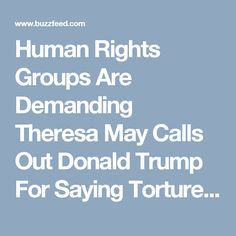 Human Rights Groups Are Demanding Theresa May Calls Out Donald Trump For Saying Torture Works - BuzzFeed News
