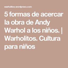 5 formas de acercar la obra de Andy Warhol a los niños. | Warholitos. Cultura para niños