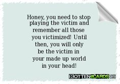 Honey, you need to stop   playing the victim and  remember all those   you victimized! Until  then, you will only  be the victim in   your made up world  in your head!
