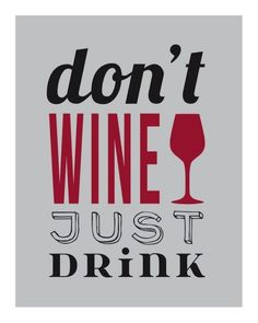 Don't wine, just drink.