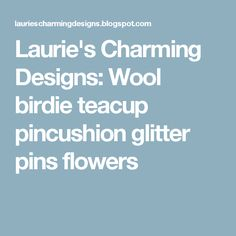 Laurie's Charming Designs: Wool birdie teacup pincushion glitter pins flowers