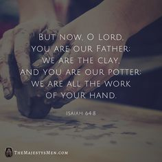But now, Adonai , You are our Father. We are the clay and You are our potter, We are all the work of Your hand.  Isaiah 64:8