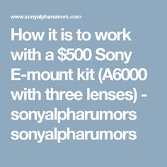 How it is to work with a $500 Sony E-mount kit (A6000 with three lenses) - sonyalpharumors sonyalpharumors