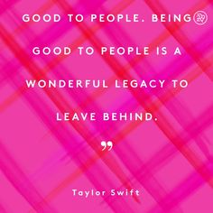 No matter what happens in life, be good to people. Being good to people is a wonderful legacy to leave behind.