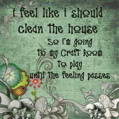 I feel like I should clean the house so I'm going to my craft room to play until the feeling passes. #ThingsCraftersSay