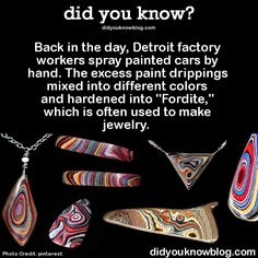 "Back in the day, Detroit factory workers spray painted cars by hand. The excess paint drippings mixed into different colors and hardened into ""Fordite,"" which is often used to make jewelry.   Source"