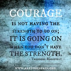 Courage is going on when there's no strength.