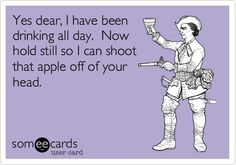 Yes dear, I have been drinking all day. Now hold still so I can shoot that apple off of your head.