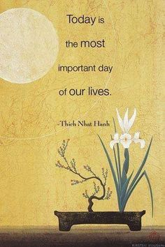 Today is the most important day of our lives. (Thich Nhat Hanh)