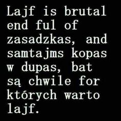 Lajf is brutal ale są chwile for których warto lajf. Real Quotes, True Quotes, Motivational Quotes, Funny Quotes, Inspirational Quotes, Motto, Weekend Humor, More Than Words, Wtf Funny