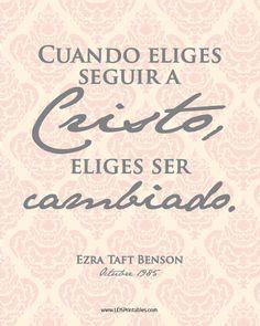 Cuando eliges seguir a Cristo, eliges ser cambiado. Ezra Taft Benson. Printables gratis en español. la Iglesia de Jesucristo de los Santos de los Últimos Días. LDS.