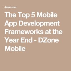 The Top 5 Mobile App Development Frameworks at the Year End - DZone Mobile