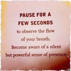 Faites une pause de quelques secondes, pour observer le flux de la respiration.  Devenez conscient d'une présence, silencieuse mais puissante.