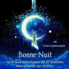 Bonne Nuit. Ne te laisse pas influencer par tes problèmes, laisse-toi guider par tes rêves...
