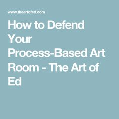 How to Defend Your Process-Based Art Room - The Art of Ed