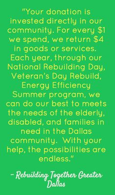 """""""Your donation is invested directly in our community. For every $ 1 we spend, we return $ 4 in goods or services.  Each year, through our National Rebuilding Day, Veteran's Day Rebuild, Energy Efficiency Summer program, we can do our best to meets the needs of the elderly, disabled, and families in need in the Dallas community.  With your help, the possibilities are endless.""""    Rebuilding Together - Greater Dallas 