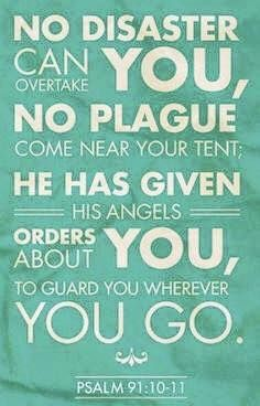 """""""Because you have made the LORD, who is my refuge, Even the Most High, your dwelling place, No evil shall befall you, Nor shall any plague come near your dwelling; For He shall give His angels charge over you, To keep you in all your ways."""" Psalms 91:9-11 NKJV"""