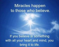 Miracles happen to those who believe. If you believe in something with all your heart and mind, you bring it to life. thedailyquotes.com